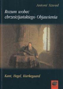 Rozum wobec chrześcijańskiego Objawienia Kant Hegel Kierkegaard Antoni Szwed