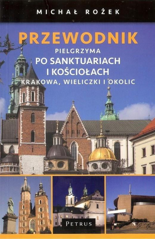 Przewodnik Pielgrzyma po sanktuariach i kościołach Krakowa Wieliczki i okolic Michał Rożek
