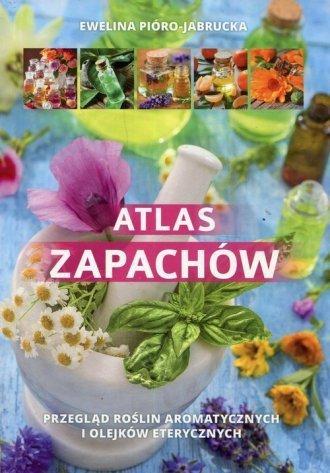 Atlas zapachów Przegląd roślin aromatycznych i olejków eterycznych Ewelina Pióro-Jabrucka