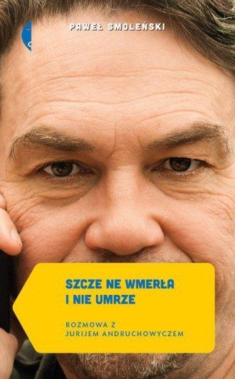 Szcze ne wmerła i nie umrze Rozmowa z Jurijem Andruchowyczem Paweł Smoleński