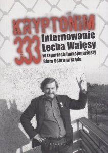 Kryptonim 333 Internowanie Lecha Wałęsy w raportach funkcjonariuszy Biura Ochrony Rządu Tomasz Kozłowski Grzegorz Majchrzak