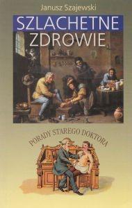 Szlachetne zdrowie Porady starego doktora Janusz Szajewski