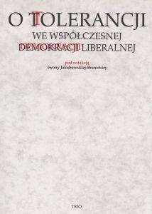 O tolerancji we współczesnej demokracji liberalnej pod red I Jakubowskiej-Branickiej