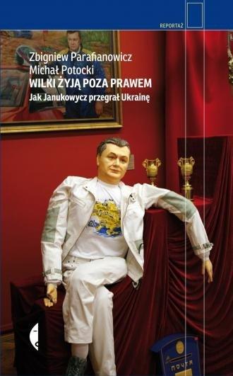 Wilki żyją poza prawem Jak Janukowycz przegrał Ukrainę Zbigniew Parafianowicz