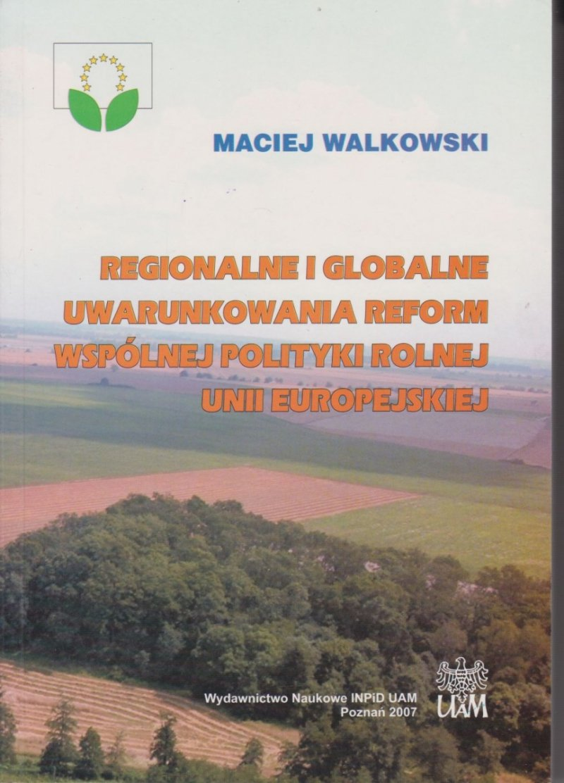 Regionalne i globalne uwarunkowania reform wspólnej polityki rolnej w Unii Europejskiej Maciej Walkowski