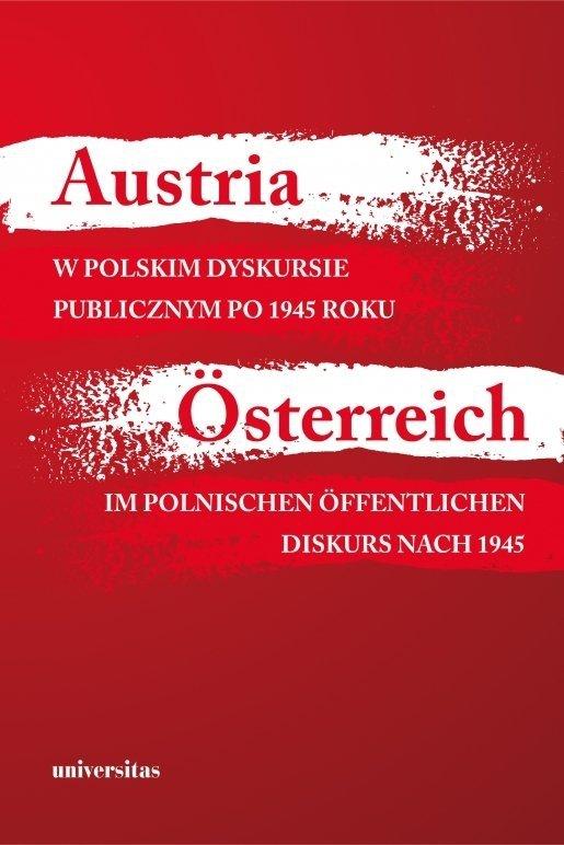 Austria w polskim dyskursie publicznym po 1945 roku / Österreich im polnischen öffentlichen Diskurs nach 1945 Agnieszka Kisztelińska-Węgrzyńska