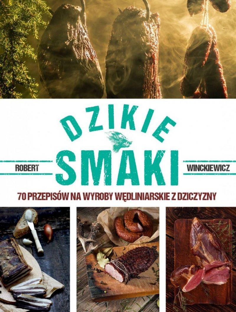 Dzikie smaki 70 przepisów na wyroby wędliniarskie z dziczyzny Robert Winckiewicz