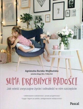 Suma drobnych radości Jak wieść zwyczajne życie i odnaleźć w nim szczęście Agnieszka Burska-Wojtkuńska