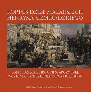 Korpus dzieł malarskich Henryka Siemiradzkiego. Dzieła z historii starożytnej, wczesnego chrześcijaństwa i religijne. Tom 1