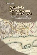 Cytadela Warszawska w latach 1830-1864. Przemiany przestrzenne na Żoliborzu w świetle źródeł archiwalnych (dodruk 2016)