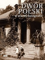 Dwór polski w starej fotografii (Wyd. 2012)