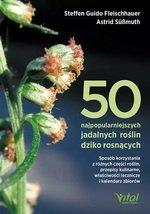 50 najpopularniejszych roślin dziko rosnących. Sposób korzystania z różnych części roślin, przepisy kulinarne, właściwości leczn