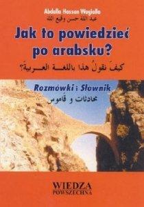 Jak to powiedzieć po arabsku? Rozmówki i Słownik