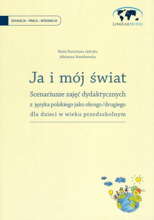 JA I MÓJ ŚWIAT. Scenariusze zajęć dydaktycznych z języka polskiego jako obcego/drugiego dla dzieci w wieku przedszkolnym