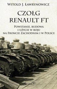 Czołg Renault FT. Powstanie, budowa i użycie w boju na Froncie Zachodnim i w Polsce