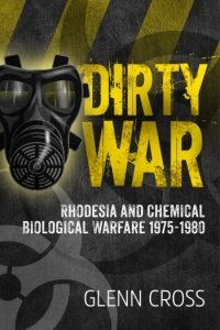Dirty War. Rhodesia and Chemical Biological Warfare 1975-1980