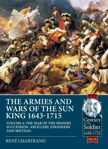 THE ARMIES AND WARS OF THE SUN KING 1643-1715 VOLUME 4. The War of the Spanish Succession, Artillery, Engineers and Militias