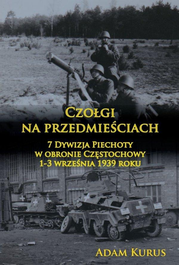 Czołgi na przedmieściach. 7 Dywizja Piechoty w obronie Częstochowy