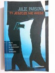 TY JESZCZE NIE WIESZ - Julie Parsons 2004