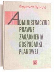 ADMINISTRACYJNO PRAWNE ZAGADNIENIA GOSPODARKI PLANOWEJ - Zygmunt Rybicki 1968