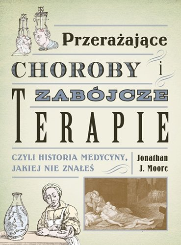 Przerażające choroby i zabójcze terapie, czyli historia medycyny, jakiej nie znałeś